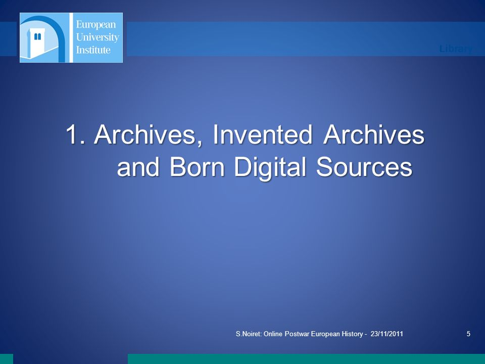 Library S.Noiret: Online Postwar European History - 23/11/20115 1. Archives, Invented Archives and Born Digital Sources