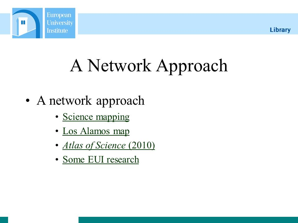 Library A Network Approach A network approach Science mapping Los Alamos map Atlas of Science (2010)Atlas of Science (2010) Some EUI research