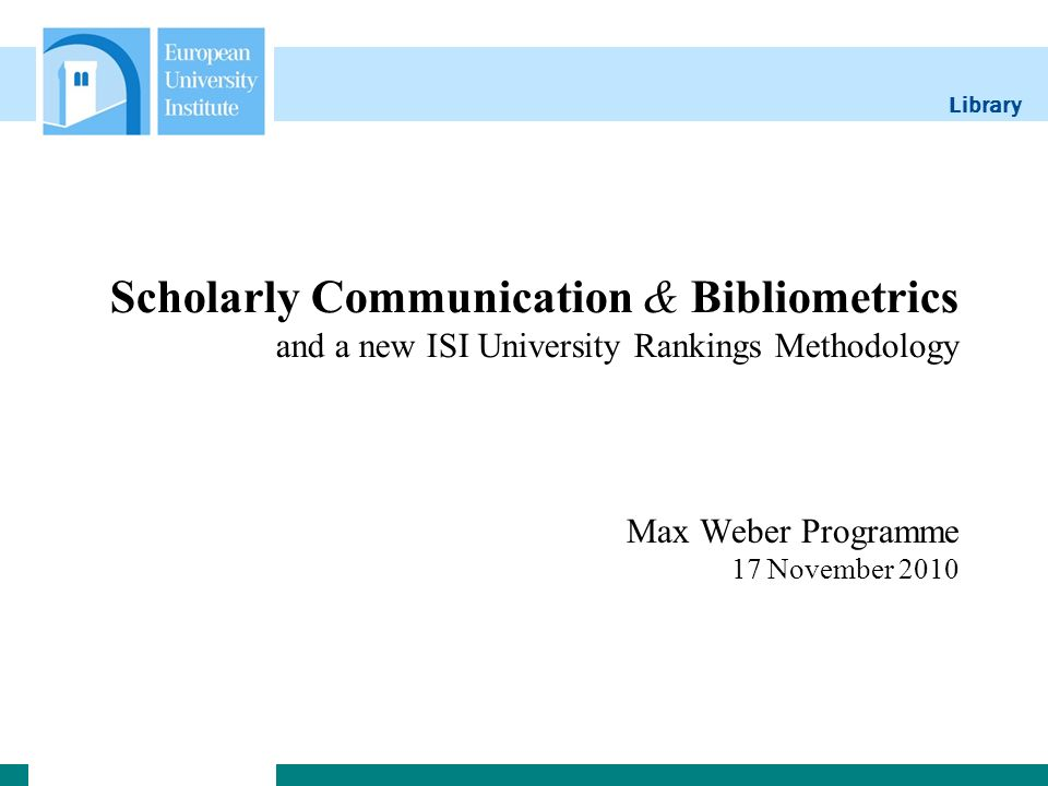 Library Scholarly Communication & Bibliometrics and a new ISI University Rankings Methodology Max Weber Programme 17 November 2010
