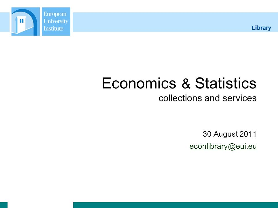 Library Economics & Statistics collections and services 30 August 2011 econlibrary@eui.eu econlibrary@eui.eu