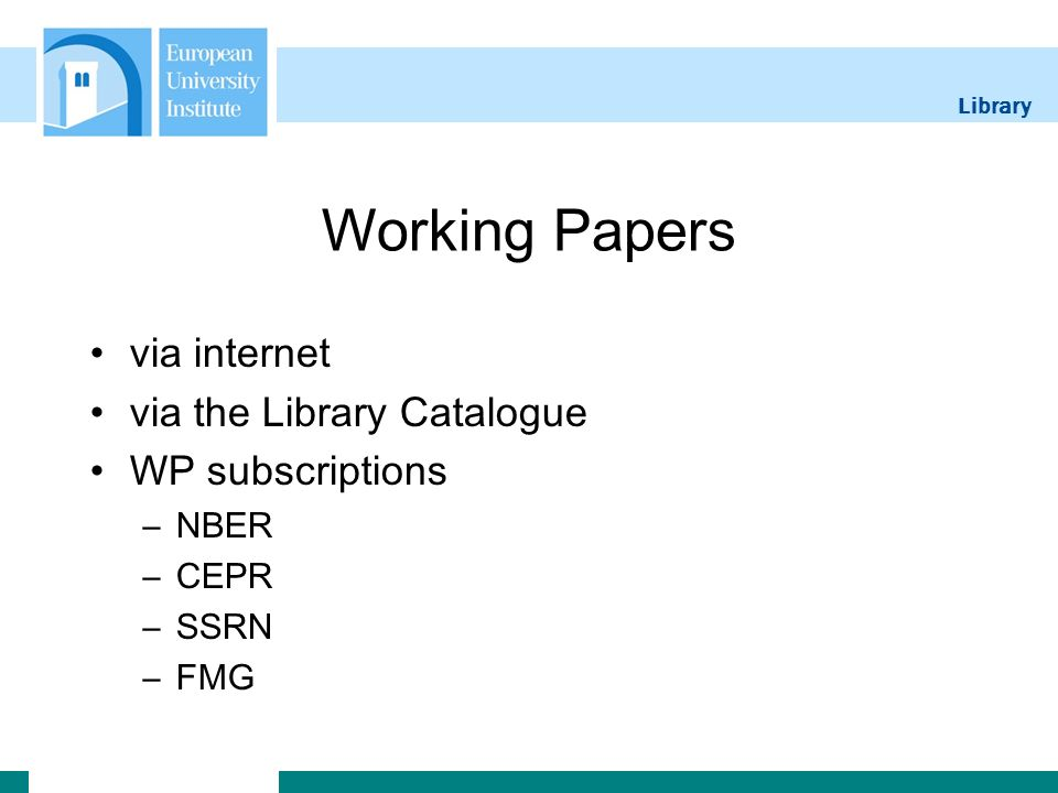 Library Working Papers via internet via the Library Catalogue WP subscriptions –NBER –CEPR –SSRN –FMG