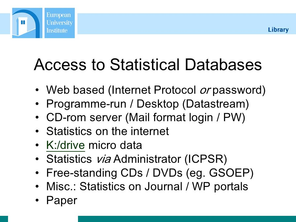 Library Access to Statistical Databases Web based (Internet Protocol or password) Programme-run / Desktop (Datastream) CD-rom server (Mail format login / PW) Statistics on the internet K:/drive micro dataK:/drive Statistics via Administrator (ICPSR) Free-standing CDs / DVDs (eg.
