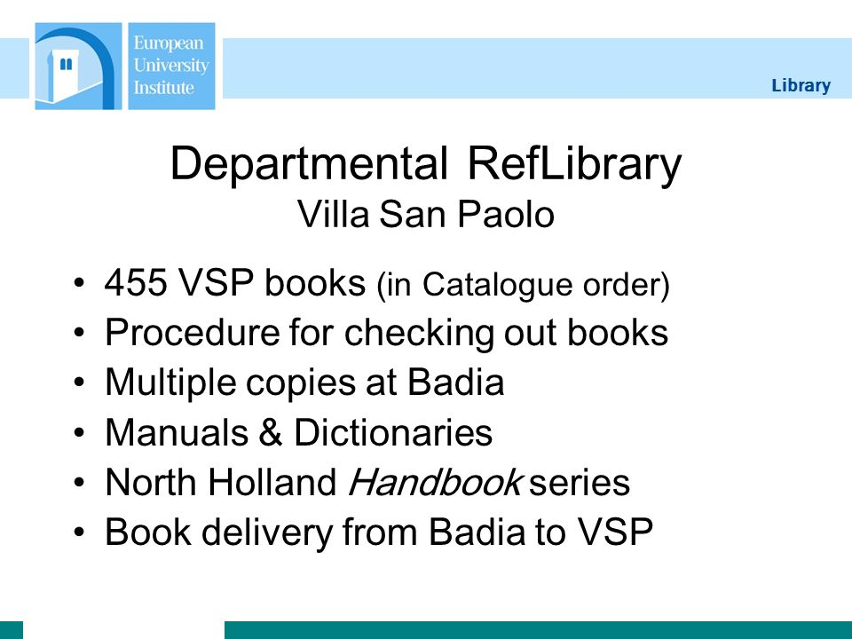 Library Departmental RefLibrary Villa San Paolo 455 VSP books (in Catalogue order) Procedure for checking out books Multiple copies at Badia Manuals & Dictionaries North Holland Handbook series Book delivery from Badia to VSP
