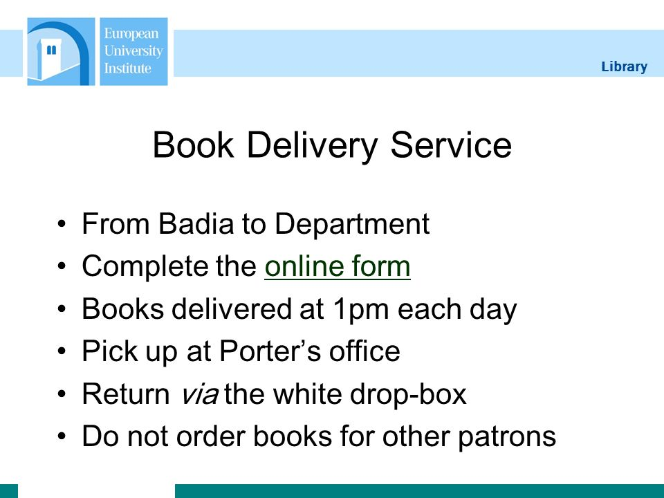 Library Book Delivery Service From Badia to Department Complete the online formonline form Books delivered at 1pm each day Pick up at Porters office Return via the white drop-box Do not order books for other patrons