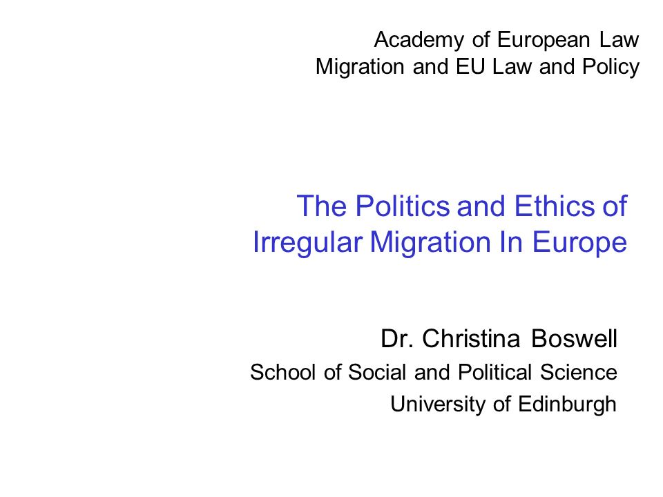 The Politics and Ethics of Irregular Migration In Europe Dr. Christina Boswell School of Social and Political Science University of Edinburgh Academy