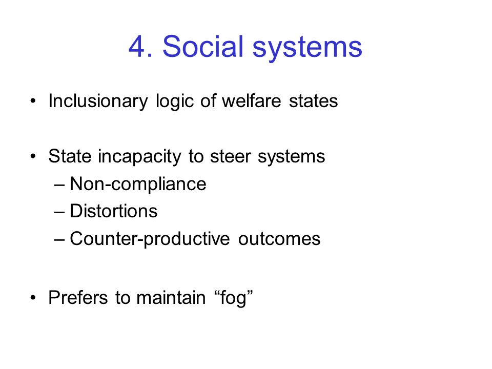 4. Social systems Inclusionary logic of welfare states State incapacity to steer systems –Non-compliance –Distortions –Counter-productive outcomes Pre
