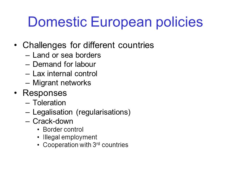 Domestic European policies Challenges for different countries –Land or sea borders –Demand for labour –Lax internal control –Migrant networks Response