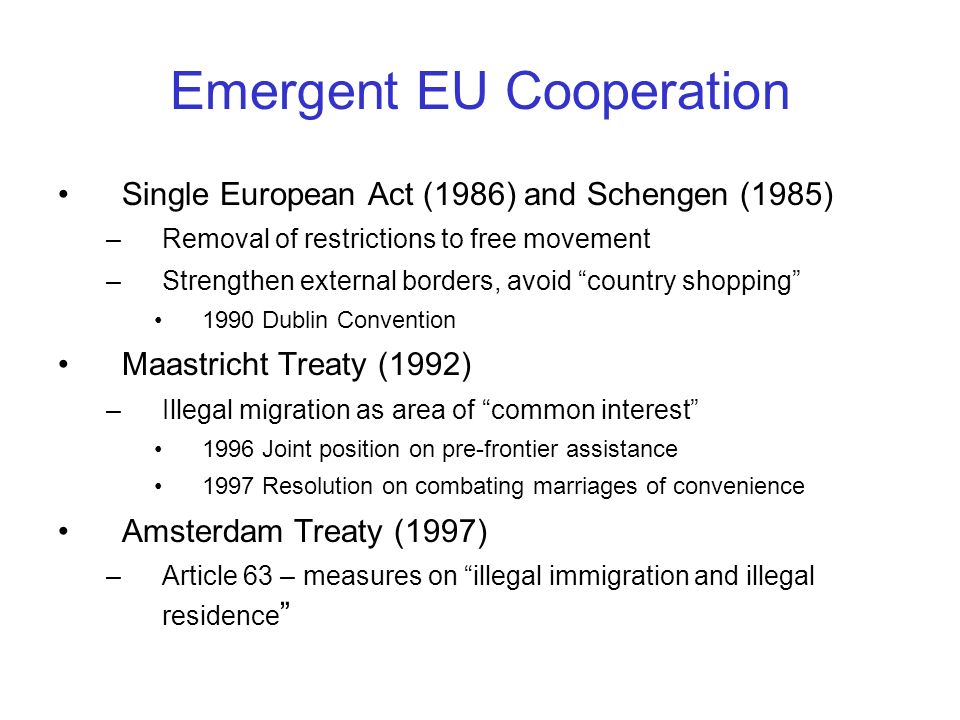 Emergent EU Cooperation Single European Act (1986) and Schengen (1985) –Removal of restrictions to free movement –Strengthen external borders, avoid c