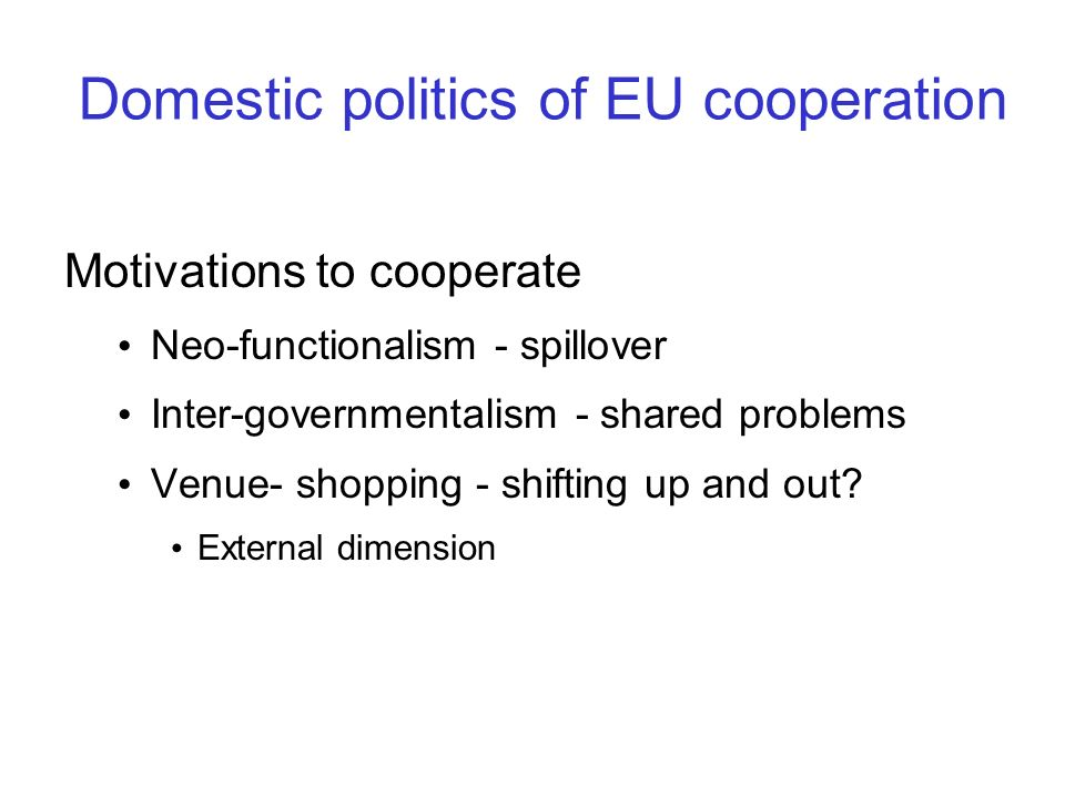 Domestic politics of EU cooperation Motivations to cooperate Neo-functionalism - spillover Inter-governmentalism - shared problems Venue- shopping - s