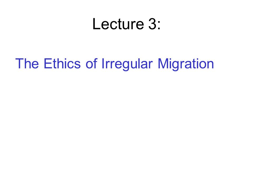 Lecture 3: The Ethics of Irregular Migration