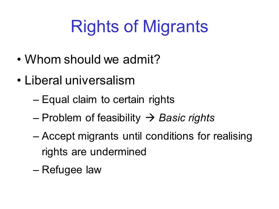 Rights of Migrants Whom should we admit? Liberal universalism –Equal claim to certain rights –Problem of feasibility Basic rights –Accept migrants unt