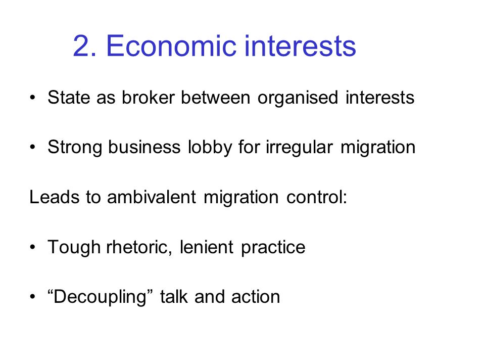 2. Economic interests State as broker between organised interests Strong business lobby for irregular migration Leads to ambivalent migration control: