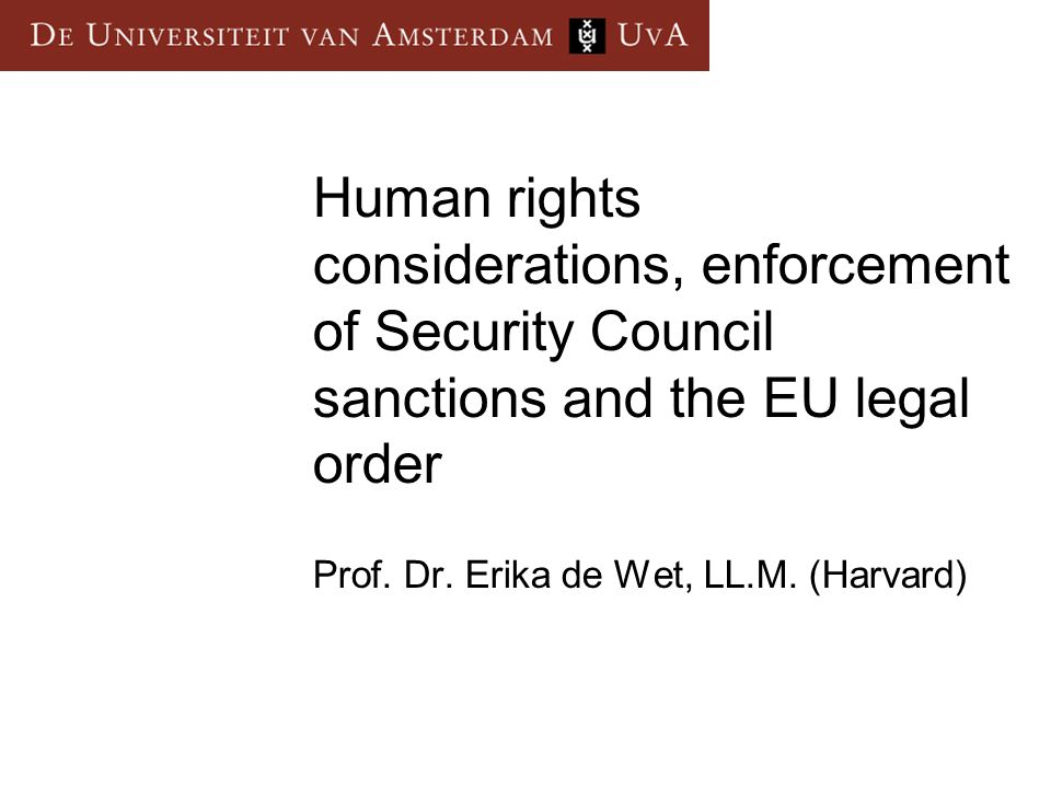 Human rights considerations, enforcement of Security Council sanctions and the EU legal order Prof. Dr. Erika de Wet, LL.M. (Harvard)
