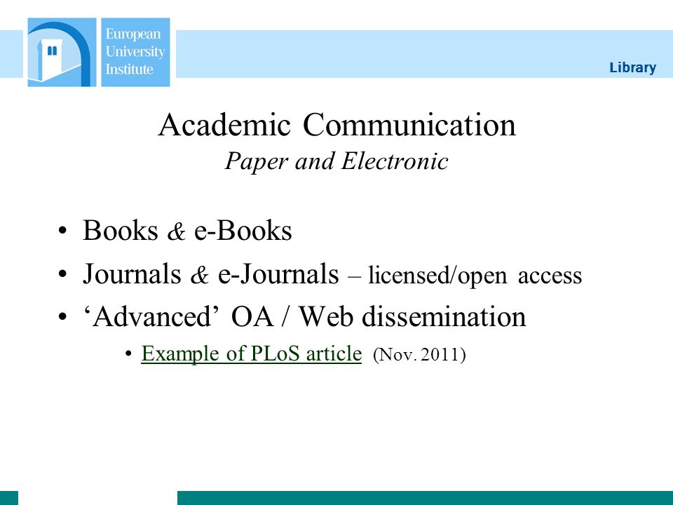 Library Academic Communication Paper and Electronic Books & e-Books Journals & e-Journals – licensed/open access Advanced OA / Web dissemination Example of PLoS article (Nov.