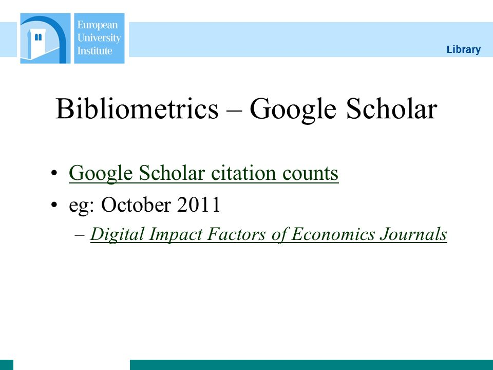 Library Bibliometrics – Google Scholar Google Scholar citation counts eg: October 2011 –Digital Impact Factors of Economics JournalsDigital Impact Factors of Economics Journals