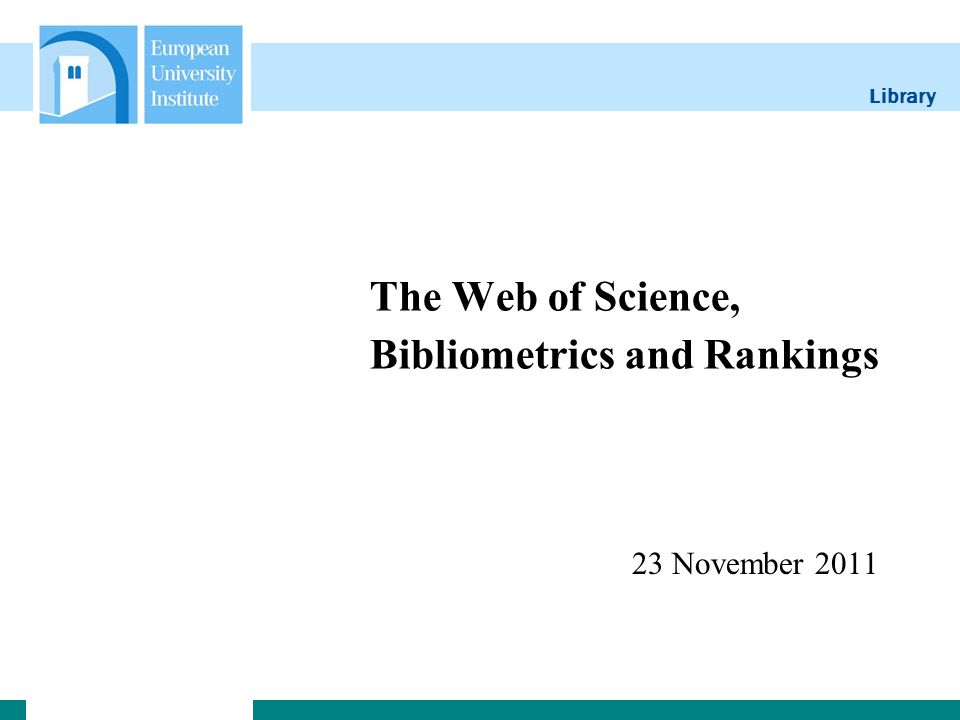 Library The Web of Science, Bibliometrics and Rankings 23 November 2011