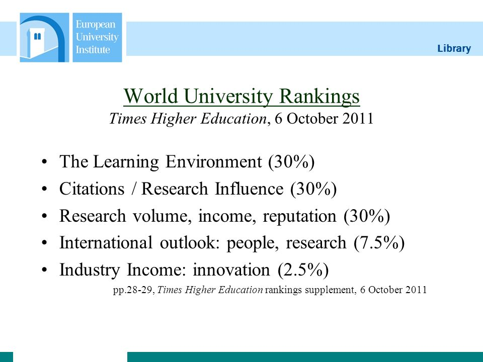 Library World University Rankings World University Rankings Times Higher Education, 6 October 2011 The Learning Environment (30%) Citations / Research Influence (30%) Research volume, income, reputation (30%) International outlook: people, research (7.5%) Industry Income: innovation (2.5%) pp.28-29, Times Higher Education rankings supplement, 6 October 2011