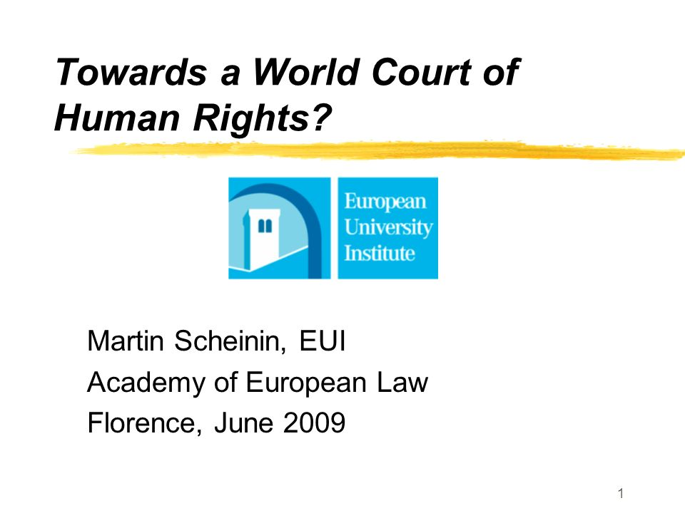 1 Towards a World Court of Human Rights? Martin Scheinin, EUI Academy of European Law Florence, June 2009