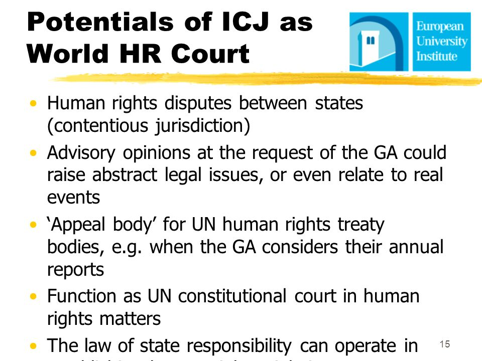 Potentials of ICJ as World HR Court Human rights disputes between states (contentious jurisdiction) Advisory opinions at the request of the GA could r