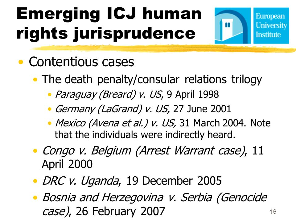 Emerging ICJ human rights jurisprudence Contentious cases The death penalty/consular relations trilogy Paraguay (Breard) v. US, 9 April 1998 Germany (