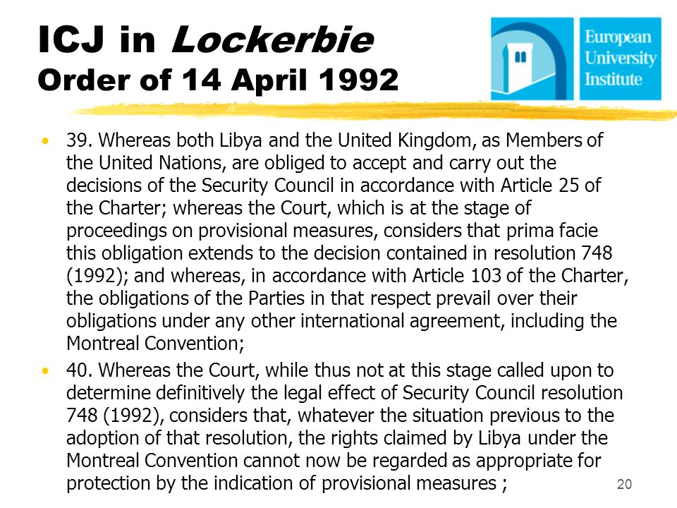 ICJ in Lockerbie Order of 14 April 1992 39. Whereas both Libya and the United Kingdom, as Members of the United Nations, are obliged to accept and car