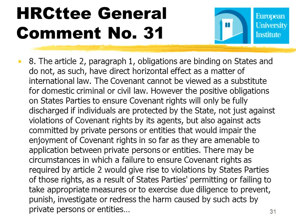 HRCttee General Comment No. 31 8. The article 2, paragraph 1, obligations are binding on States and do not, as such, have direct horizontal effect as