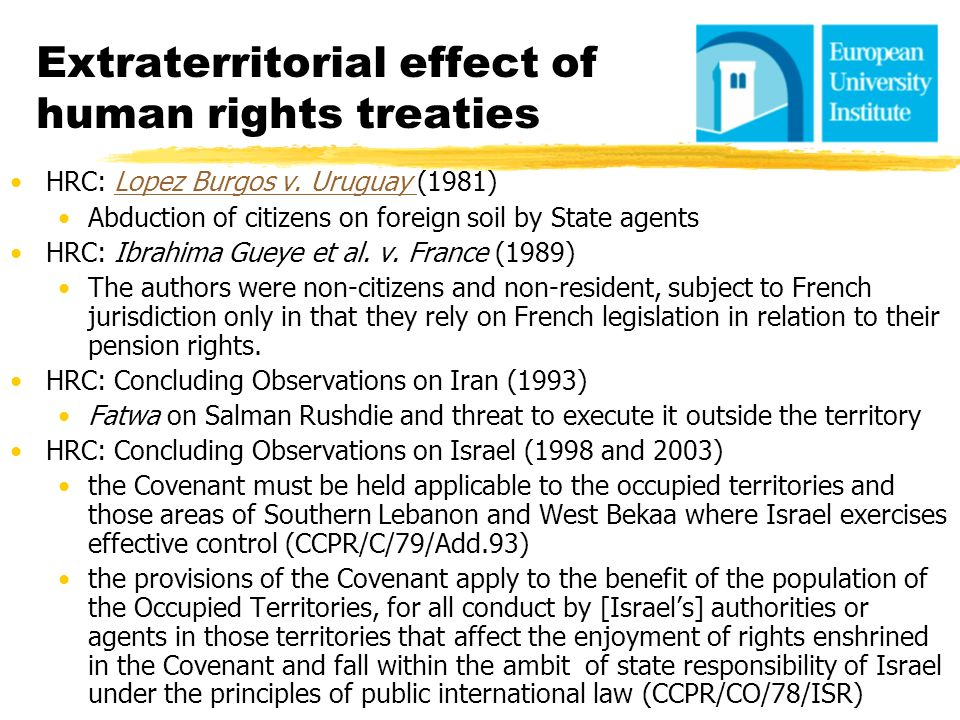 Extraterritorial effect of human rights treaties HRC: Lopez Burgos v. Uruguay (1981)Lopez Burgos v. Uruguay Abduction of citizens on foreign soil by S
