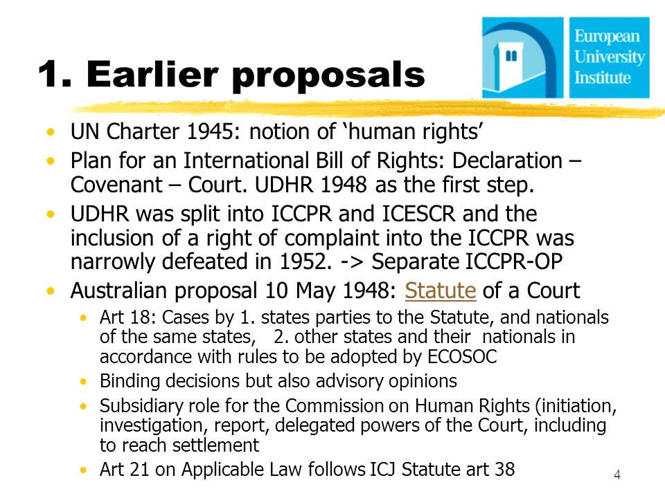 4 1. Earlier proposals UN Charter 1945: notion of human rights Plan for an International Bill of Rights: Declaration – Covenant – Court. UDHR 1948 as