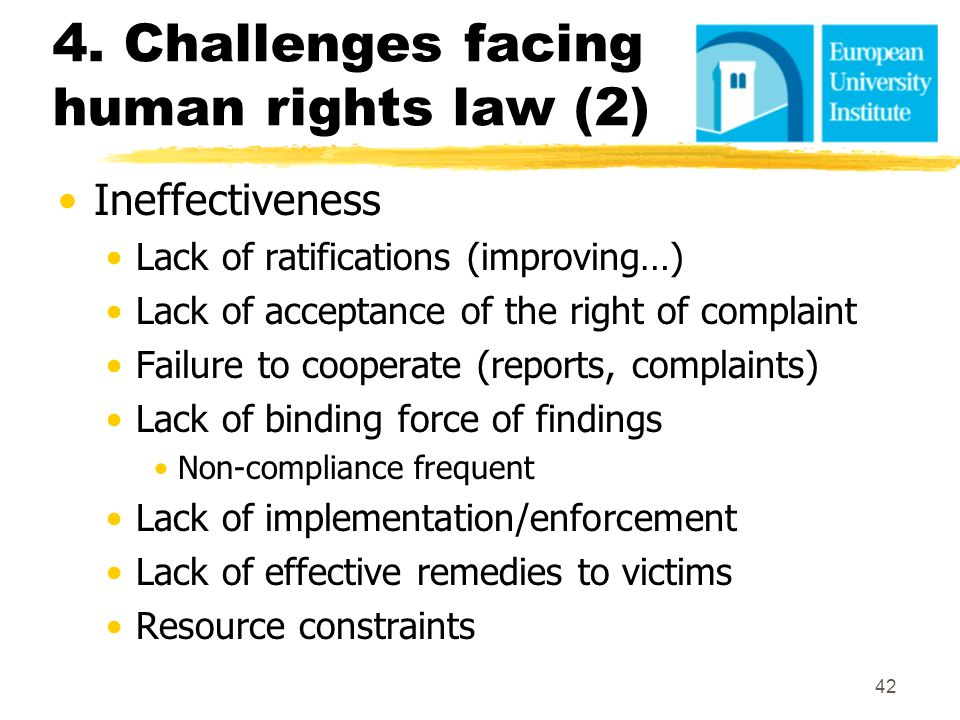 4. Challenges facing human rights law (2) Ineffectiveness Lack of ratifications (improving…) Lack of acceptance of the right of complaint Failure to c