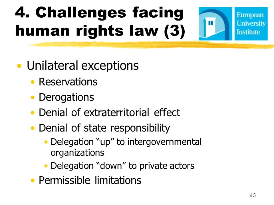4. Challenges facing human rights law (3) Unilateral exceptions Reservations Derogations Denial of extraterritorial effect Denial of state responsibil