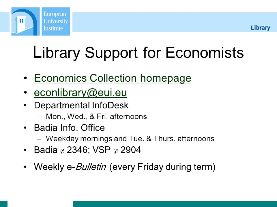 Library L ibrary Support for Economists Economics Collection homepage econlibrary@eui.eu Departmental InfoDesk –Mon., Wed., & Fri.