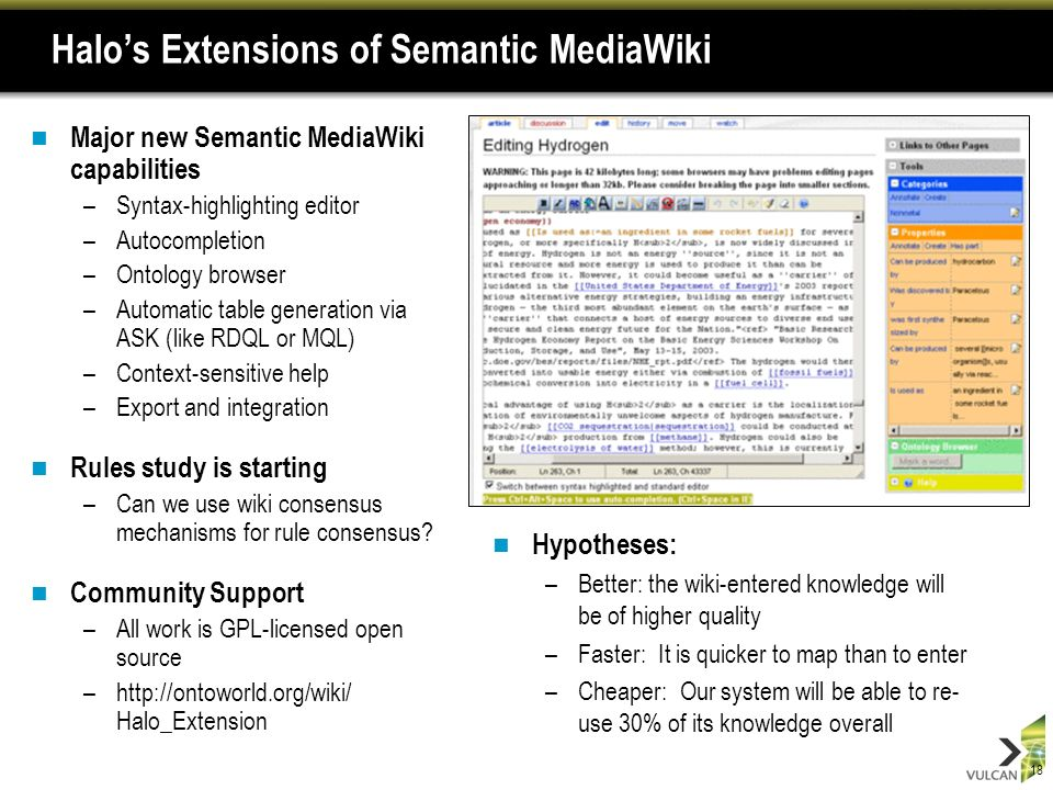 18 Halos Extensions of Semantic MediaWiki Major new Semantic MediaWiki capabilities –Syntax-highlighting editor –Autocompletion –Ontology browser –Automatic table generation via ASK (like RDQL or MQL) –Context-sensitive help –Export and integration Rules study is starting –Can we use wiki consensus mechanisms for rule consensus.