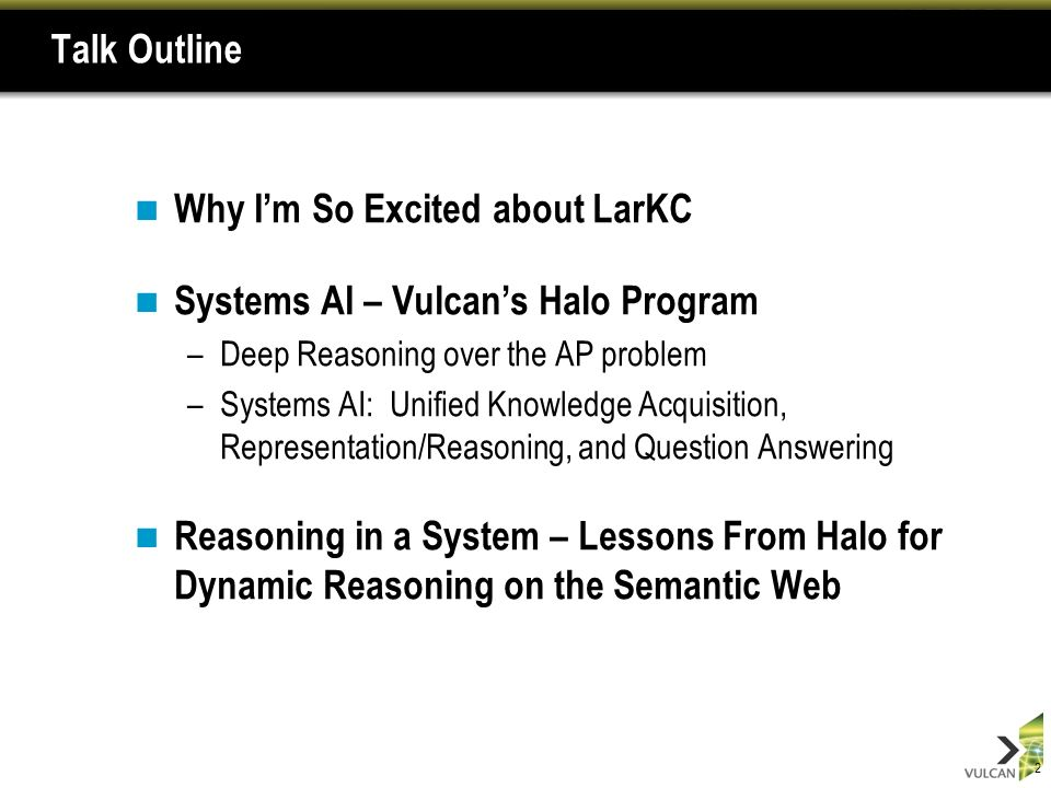 2 Talk Outline Why Im So Excited about LarKC Systems AI – Vulcans Halo Program –Deep Reasoning over the AP problem –Systems AI: Unified Knowledge Acquisition, Representation/Reasoning, and Question Answering Reasoning in a System – Lessons From Halo for Dynamic Reasoning on the Semantic Web