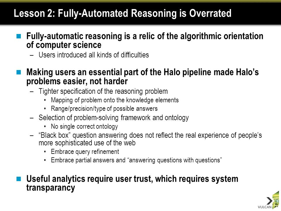 22 Lesson 2: Fully-Automated Reasoning is Overrated Fully-automatic reasoning is a relic of the algorithmic orientation of computer science –Users introduced all kinds of difficulties Making users an essential part of the Halo pipeline made Halos problems easier, not harder –Tighter specification of the reasoning problem Mapping of problem onto the knowledge elements Range/precision/type of possible answers –Selection of problem-solving framework and ontology No single correct ontology –Black box question answering does not reflect the real experience of peoples more sophisticated use of the web Embrace query refinement Embrace partial answers and answering questions with questions Useful analytics require user trust, which requires system transparancy