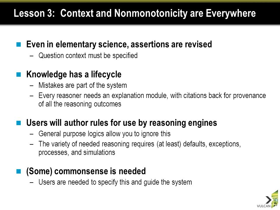 23 Lesson 3: Context and Nonmonotonicity are Everywhere Even in elementary science, assertions are revised –Question context must be specified Knowledge has a lifecycle –Mistakes are part of the system –Every reasoner needs an explanation module, with citations back for provenance of all the reasoning outcomes Users will author rules for use by reasoning engines –General purpose logics allow you to ignore this –The variety of needed reasoning requires (at least) defaults, exceptions, processes, and simulations (Some) commonsense is needed –Users are needed to specify this and guide the system