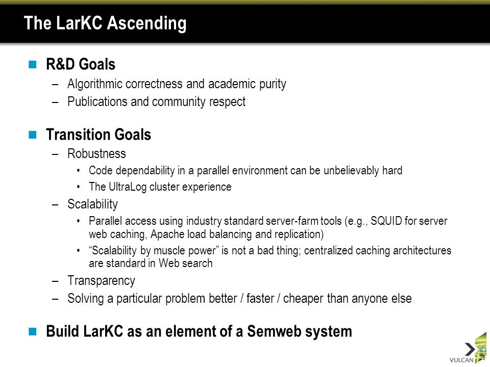 25 The LarKC Ascending R&D Goals –Algorithmic correctness and academic purity –Publications and community respect Transition Goals –Robustness Code dependability in a parallel environment can be unbelievably hard The UltraLog cluster experience –Scalability Parallel access using industry standard server-farm tools (e.g., SQUID for server web caching, Apache load balancing and replication) Scalability by muscle power is not a bad thing; centralized caching architectures are standard in Web search –Transparency –Solving a particular problem better / faster / cheaper than anyone else Build LarKC as an element of a Semweb system