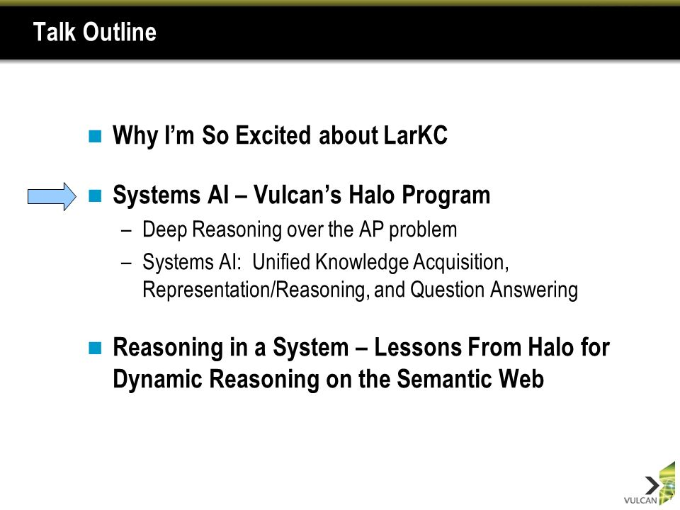 7 Talk Outline Why Im So Excited about LarKC Systems AI – Vulcans Halo Program –Deep Reasoning over the AP problem –Systems AI: Unified Knowledge Acquisition, Representation/Reasoning, and Question Answering Reasoning in a System – Lessons From Halo for Dynamic Reasoning on the Semantic Web