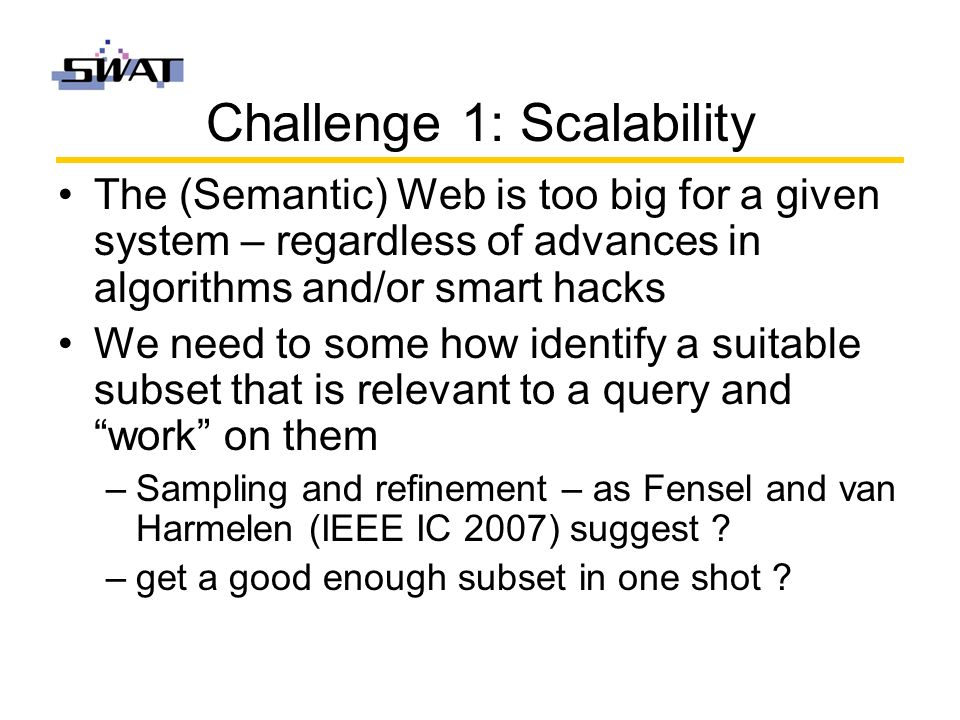 Challenge 1: Scalability The (Semantic) Web is too big for a given system – regardless of advances in algorithms and/or smart hacks We need to some how identify a suitable subset that is relevant to a query and work on them –Sampling and refinement – as Fensel and van Harmelen (IEEE IC 2007) suggest .