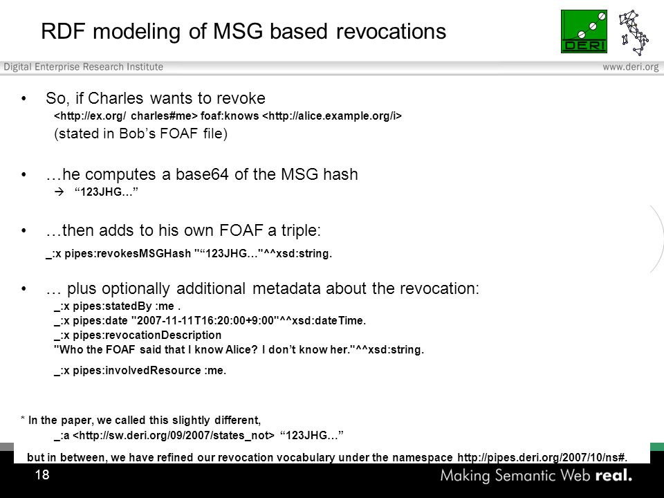18 RDF modeling of MSG based revocations So, if Charles wants to revoke foaf:knows (stated in Bobs FOAF file) …he computes a base64 of the MSG hash 123JHG… …then adds to his own FOAF a triple: _:x pipes:revokesMSGHash 123JHG… ^^xsd:string.