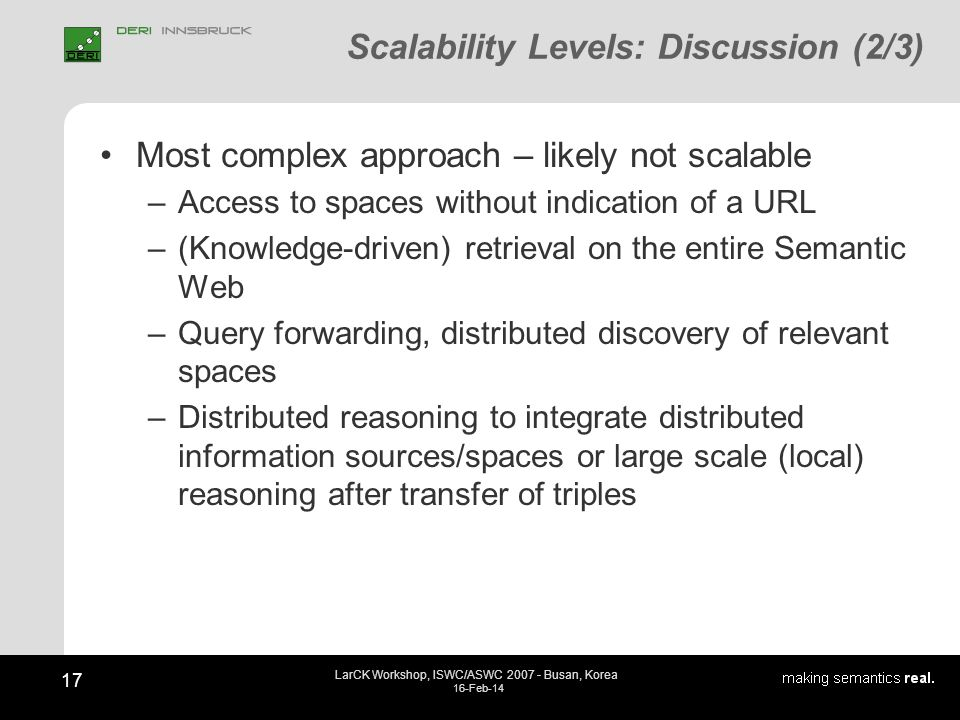 17 LarCK Workshop, ISWC/ASWC 2007 - Busan, Korea 16-Feb-14 Scalability Levels: Discussion (2/3) Most complex approach – likely not scalable –Access to