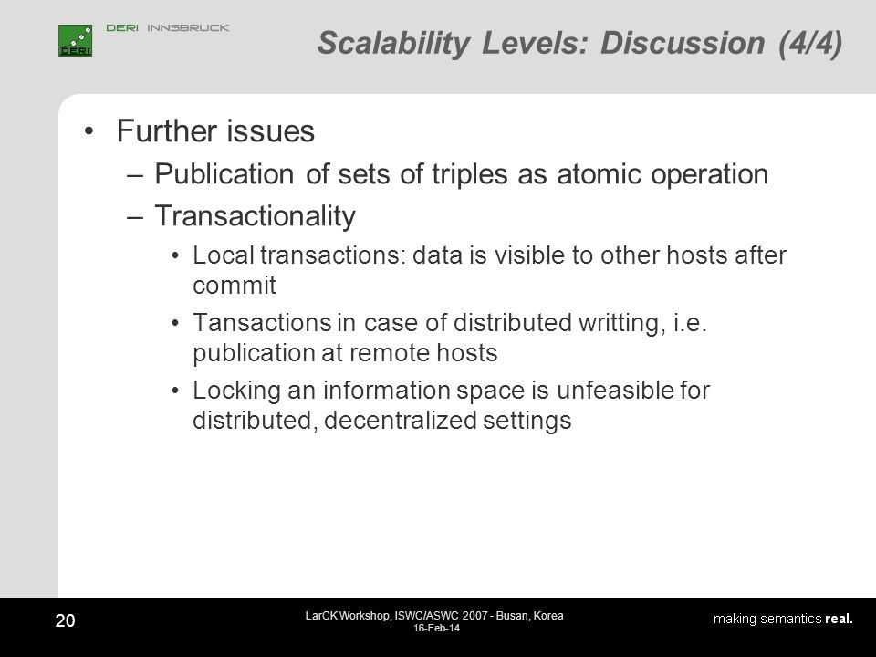 Scalability Levels: Discussion (4/4) Further issues –Publication of sets of triples as atomic operation –Transactionality Local transactions: data is visible to other hosts after commit Tansactions in case of distributed writting, i.e.