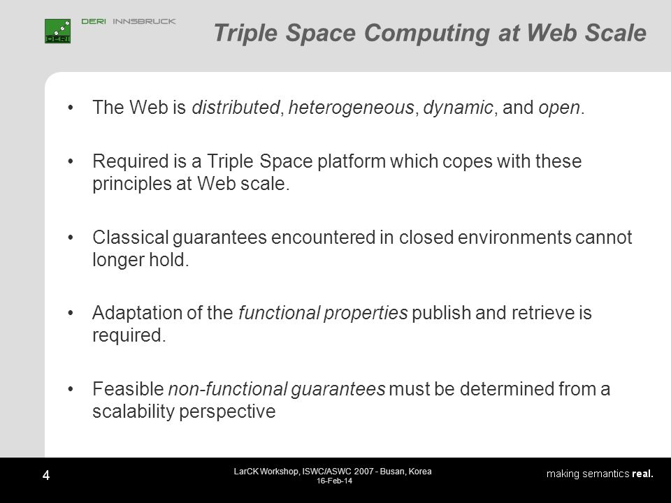 4 LarCK Workshop, ISWC/ASWC 2007 - Busan, Korea 16-Feb-14 Triple Space Computing at Web Scale The Web is distributed, heterogeneous, dynamic, and open