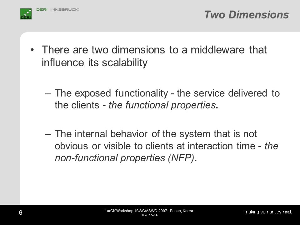 6 LarCK Workshop, ISWC/ASWC 2007 - Busan, Korea 16-Feb-14 Two Dimensions There are two dimensions to a middleware that influence its scalability –The