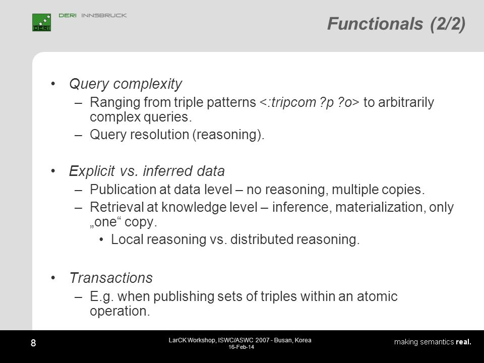 8 LarCK Workshop, ISWC/ASWC 2007 - Busan, Korea 16-Feb-14 Functionals (2/2) Query complexity –Ranging from triple patterns to arbitrarily complex quer