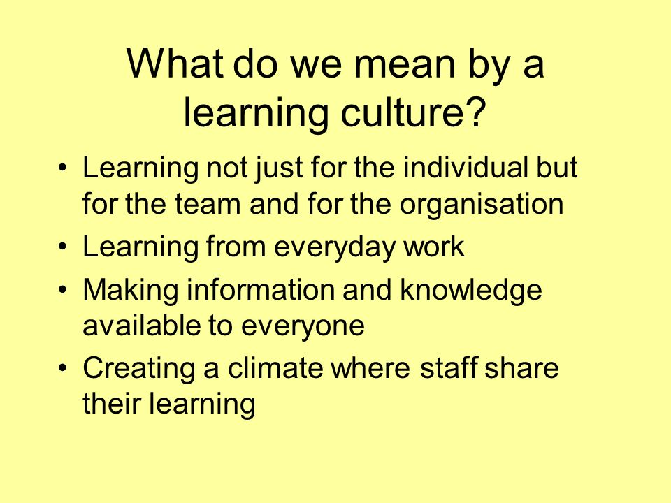 What do we mean by a learning culture? Learning not just for the individual but for the team and for the organisation Learning from everyday work Maki
