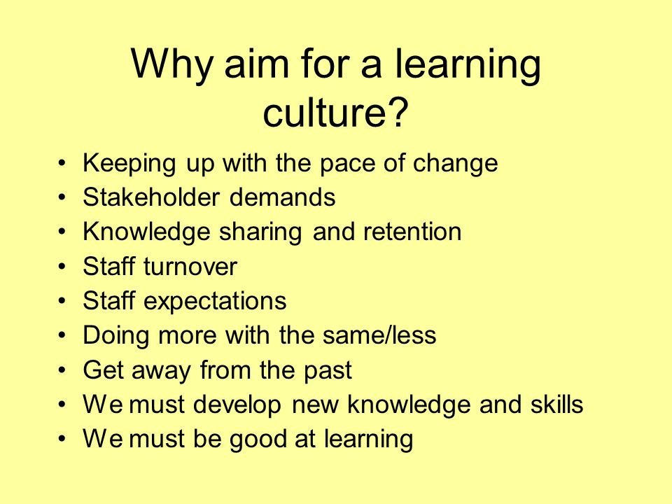 Why aim for a learning culture? Keeping up with the pace of change Stakeholder demands Knowledge sharing and retention Staff turnover Staff expectatio