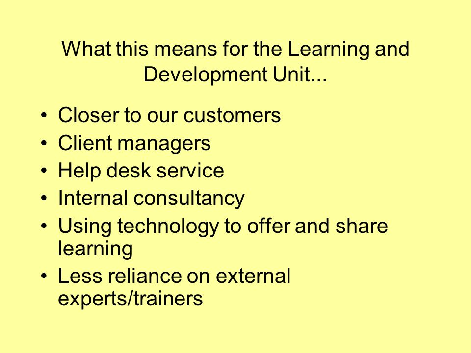 What this means for the Learning and Development Unit... Closer to our customers Client managers Help desk service Internal consultancy Using technolo