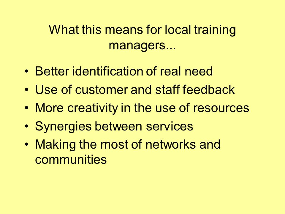 What this means for local training managers... Better identification of real need Use of customer and staff feedback More creativity in the use of res