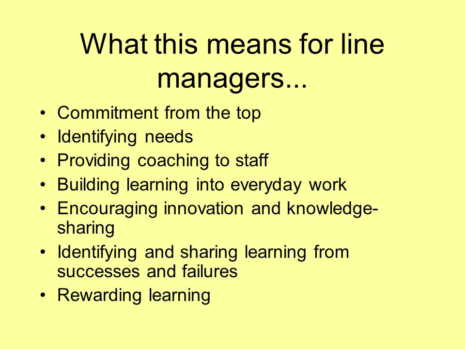 What this means for line managers... Commitment from the top Identifying needs Providing coaching to staff Building learning into everyday work Encour
