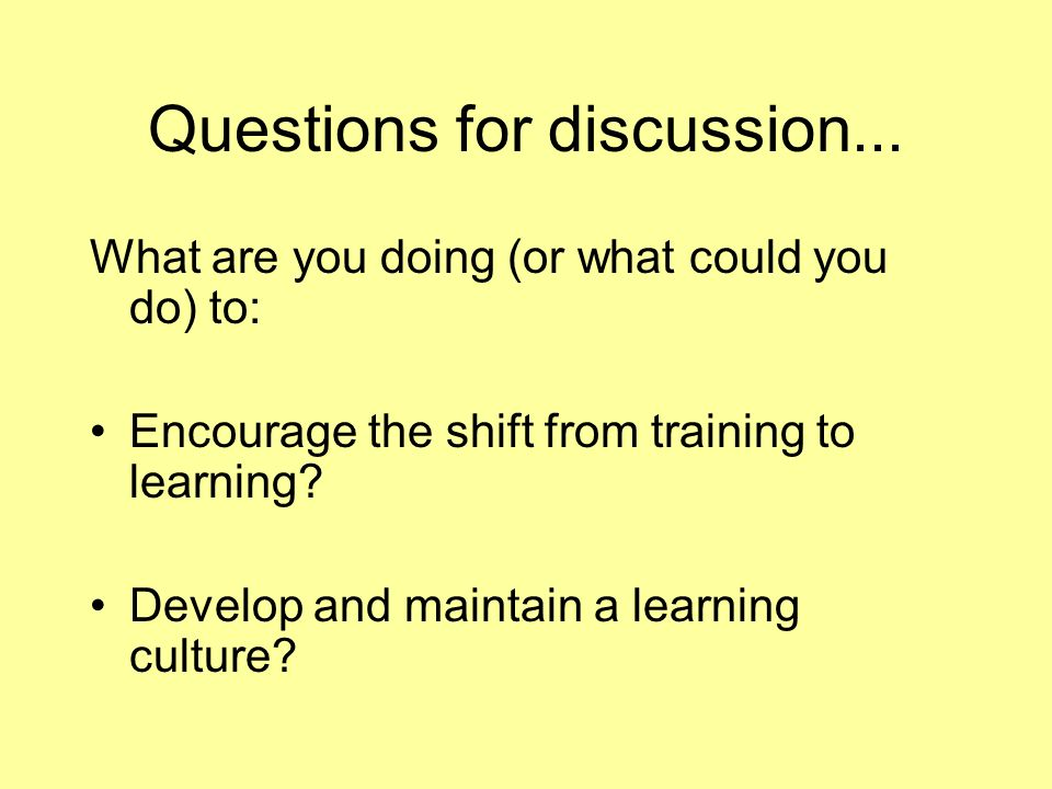 Questions for discussion... What are you doing (or what could you do) to: Encourage the shift from training to learning? Develop and maintain a learni